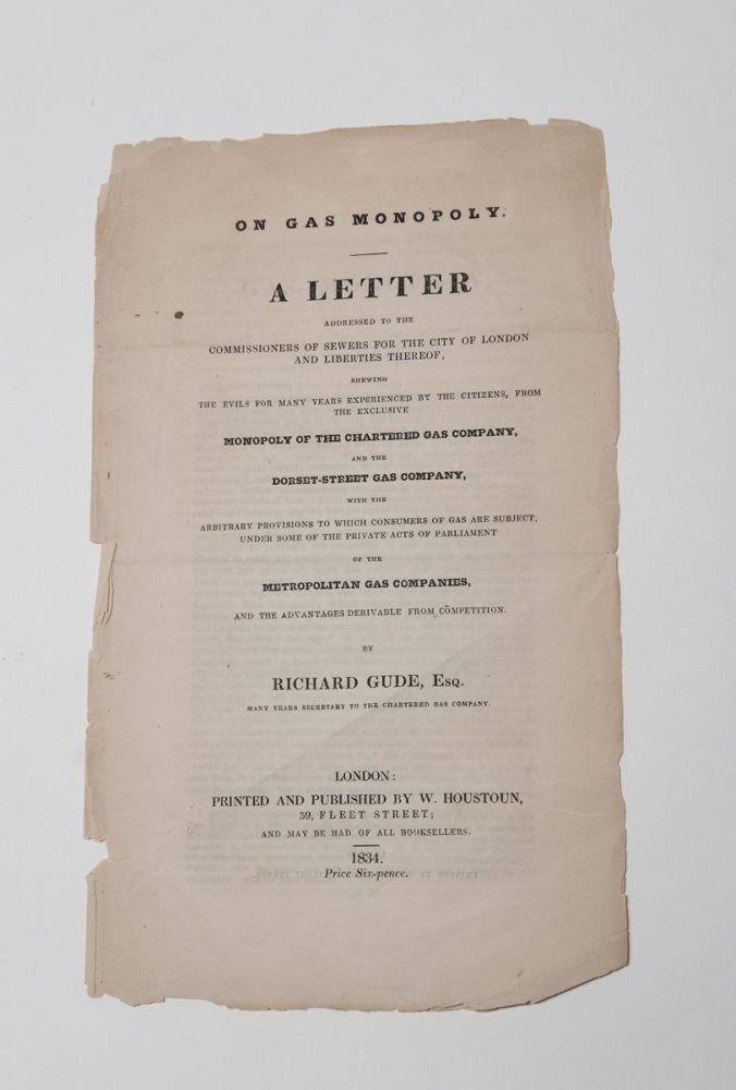[GAS]. On Gas Monopoly. A Letter addressed to the Commissioners of Sewers for the City of London and Liberties Thereof, shewing the Evils for many years experienced by the citizens, from the exclusive Monopoly of the Chartered Gas Company, and the Dorset-Street Gas Company. Richard Gude.