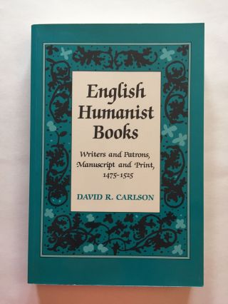 English Humanist Books: Writers and Patrons, Manuscript and Print, 1475-1525. David R. Carlson