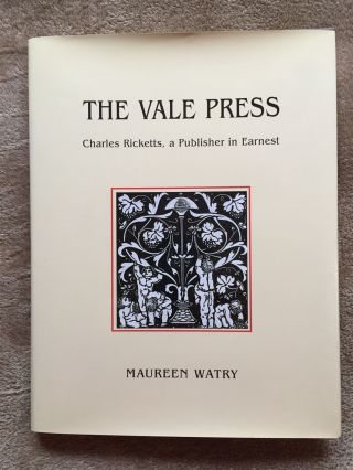 The Vale Press: Charles Ricketts, a Publisher in Earnest. Maureen Watry