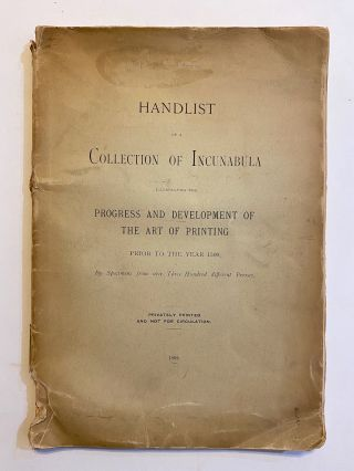 [INCUNABULA REFERENCE]. Handlist of a Collection of Incunabula Illustrating the Progress and Development of the Art of Printing Prior to the Year 1500 by Specimens from over Three Hundred Different Presses