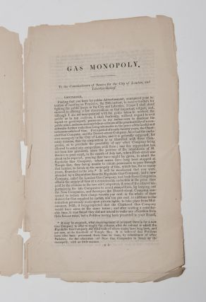 [GAS]. On Gas Monopoly. A Letter addressed to the Commissioners of Sewers for the City of London and Liberties Thereof, shewing the Evils for many years experienced by the citizens, from the exclusive Monopoly of the Chartered Gas Company, and the Dorset-Street Gas Company