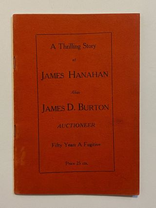 [AUCTIONEER / CONFIDENCE MAN / MURDERER]. A Thrilling Story of James Hanahan alias James D. Burton, Auctioneer. Fifty Years a Fugitive. Price 25 cts.